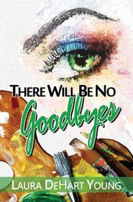 There Will Be No Goodbyes by Laura DeHart Young