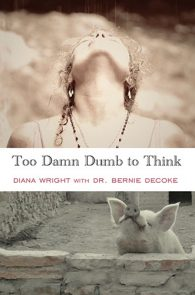 Too Damn Dumb to Think by Diana Wright and Dr. Bernie DeCoke